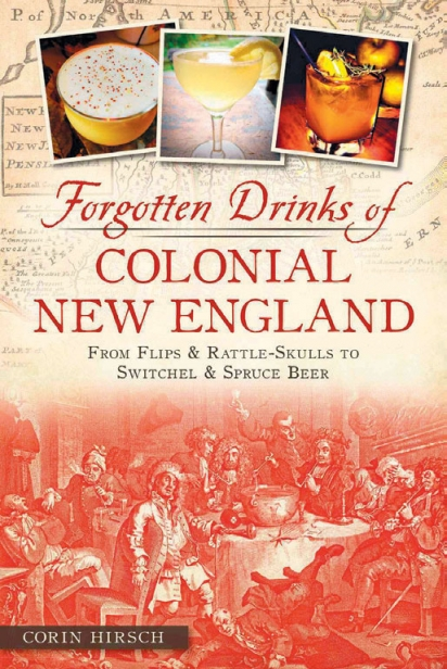 Forgotten Drinks of Colonial New England: From Flips & Rattle-Skulls to Switchel & Spruce Beer By Corin Hirsch