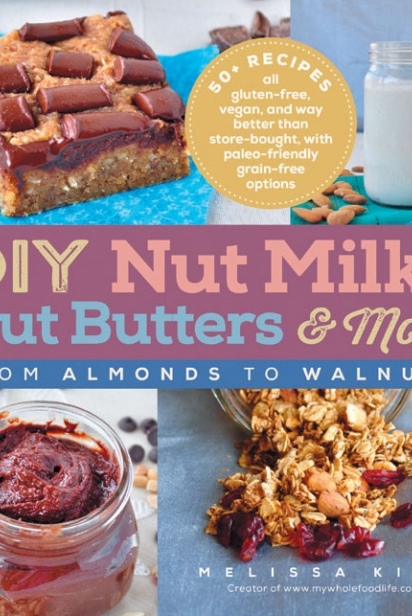 DIY Nuts Milks, Nut Butters and More: From Almonds to Walnuts
