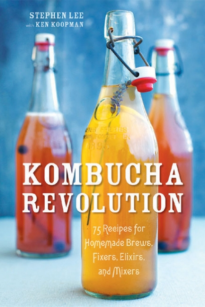 Kombucha Revolution: 75 Recipes for Homemade Brews, Fixers, Elixirs and Mixers By Stephen Lee and Ken Koopman