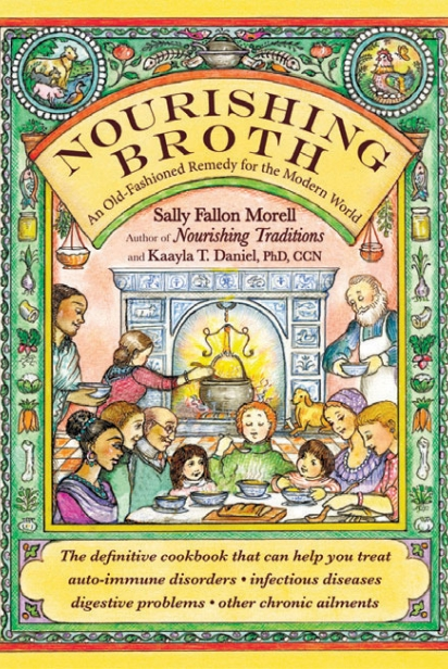 Nourishing Broth: An Old Fashioned Remedy for the Modern World By Sally Fallon Morrell and Kaayla T. Daniel